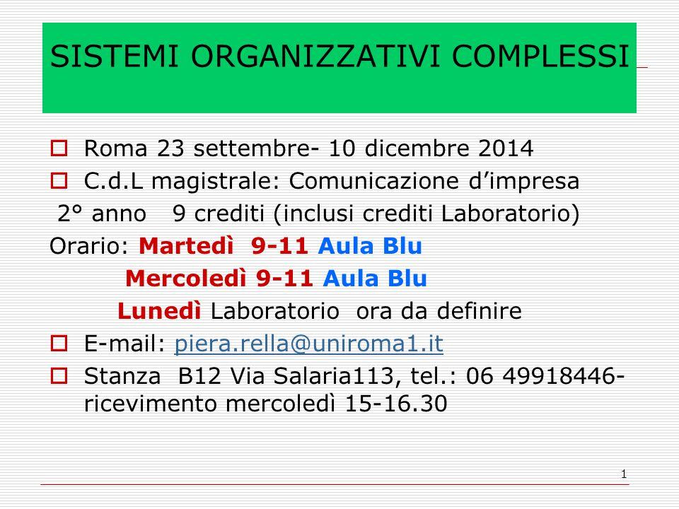 1 SISTEMI ORGANIZZATIVI COMPLESSI  Roma 23 settembre- 10 dicembre 2014  C.d.L magistrale: Comunicazione d'impresa 2° anno 9 crediti (inclusi crediti Laboratorio) Orario: Martedì 9-11 Aula Blu Mercoledì 9-11 Aula Blu Lunedì Laboratorio ora da definire  E-mail: piera.rella@uniroma1.itpiera.rella@uniroma1.it  Stanza B12 Via Salaria113, tel.: 06 49918446- ricevimento mercoledì 15-16.30