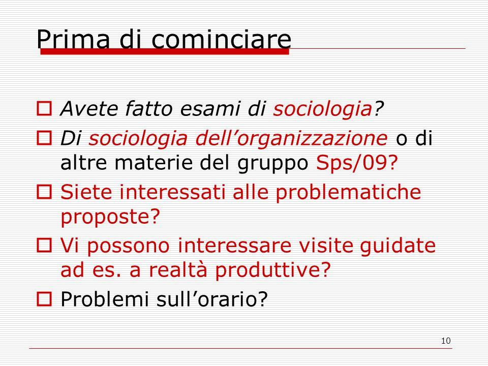 10 Prima di cominciare  Avete fatto esami di sociologia?  Di sociologia dell'organizzazione o di altre materie del gruppo Sps/09?  Siete interessat