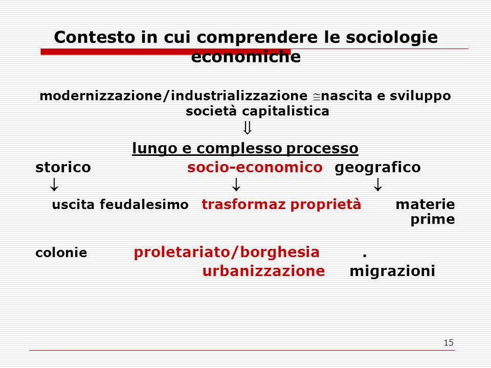 15 Contesto in cui comprendere le sociologie economiche modernizzazione/industrializzazione nascita e sviluppo società capitalistica  lungo e comple