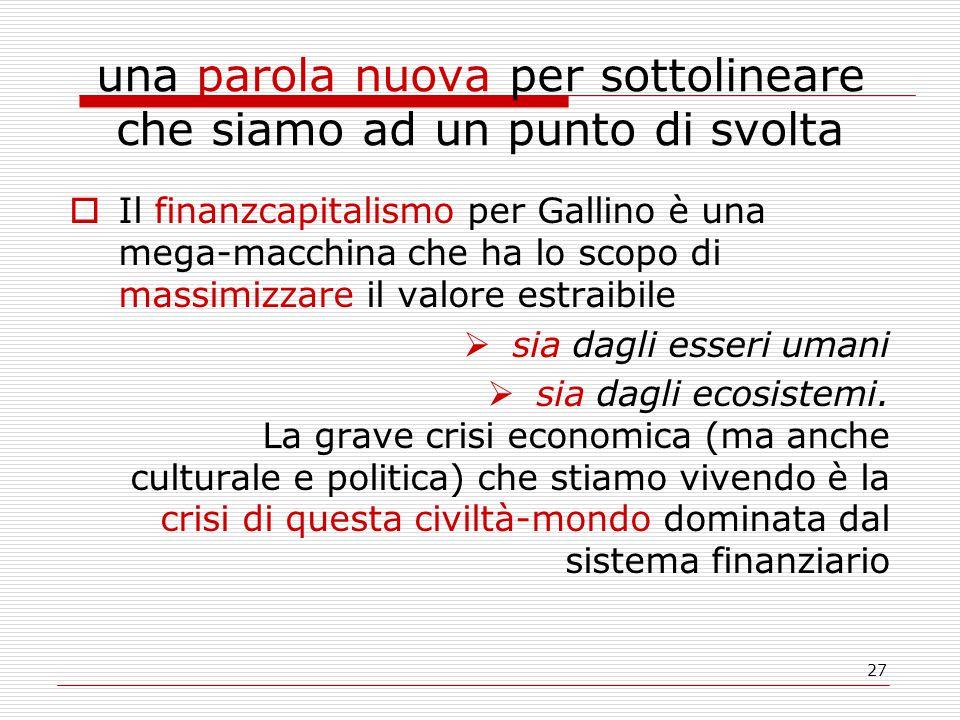 27 una parola nuova per sottolineare che siamo ad un punto di svolta  Il finanzcapitalismo per Gallino è una mega-macchina che ha lo scopo di massimizzare il valore estraibile  sia dagli esseri umani  sia dagli ecosistemi.