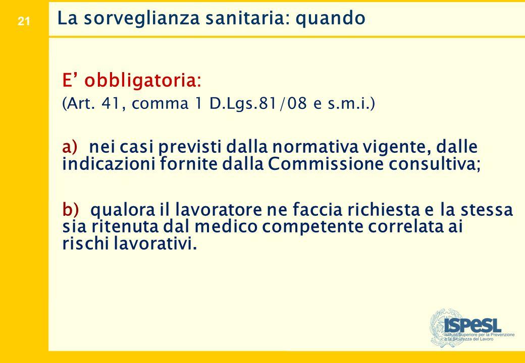 21 La sorveglianza sanitaria: quando E' obbligatoria: (Art. 41, comma 1 D.Lgs.81/08 e s.m.i.) a) nei casi previsti dalla normativa vigente, dalle indi