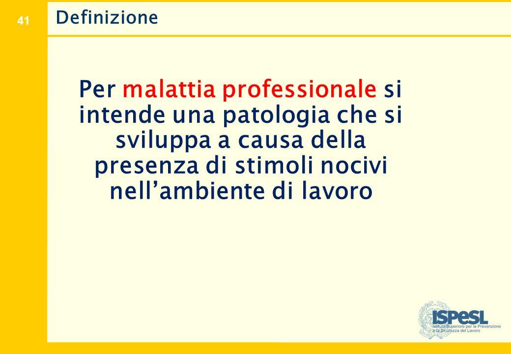 41 Definizione Per malattia professionale si intende una patologia che si sviluppa a causa della presenza di stimoli nocivi nell'ambiente di lavoro