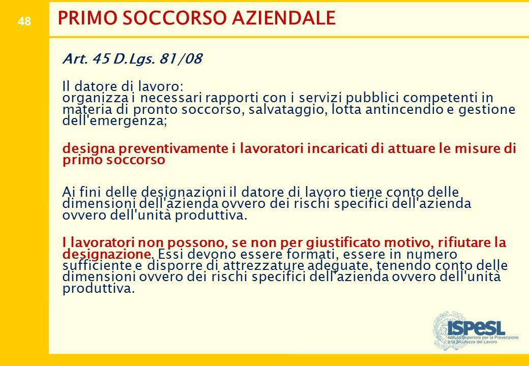 48 PRIMO SOCCORSO AZIENDALE Art. 45 D.Lgs. 81/08 Il datore di lavoro: organizza i necessari rapporti con i servizi pubblici competenti in materia di p