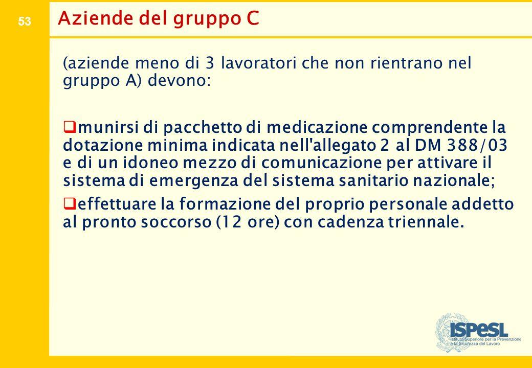 53 Aziende del gruppo C (aziende meno di 3 lavoratori che non rientrano nel gruppo A) devono:  munirsi di pacchetto di medicazione comprendente la do