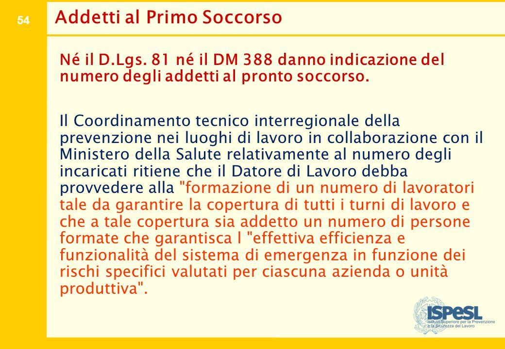54 Addetti al Primo Soccorso Né il D.Lgs. 81 né il DM 388 danno indicazione del numero degli addetti al pronto soccorso. Il Coordinamento tecnico inte