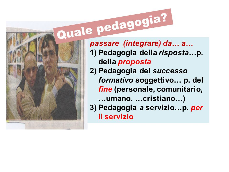 passare (integrare) da… a… 1) Pedagogia della risposta…p. della proposta 2) Pedagogia del successo formativo soggettivo… p. del fine (personale, comun