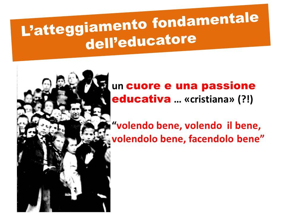 L'atteggiamento fondamentale dell'educatore un cuore e una passione educativa … «cristiana» ( !) volendo bene, volendo il bene, volendolo bene, facendolo bene