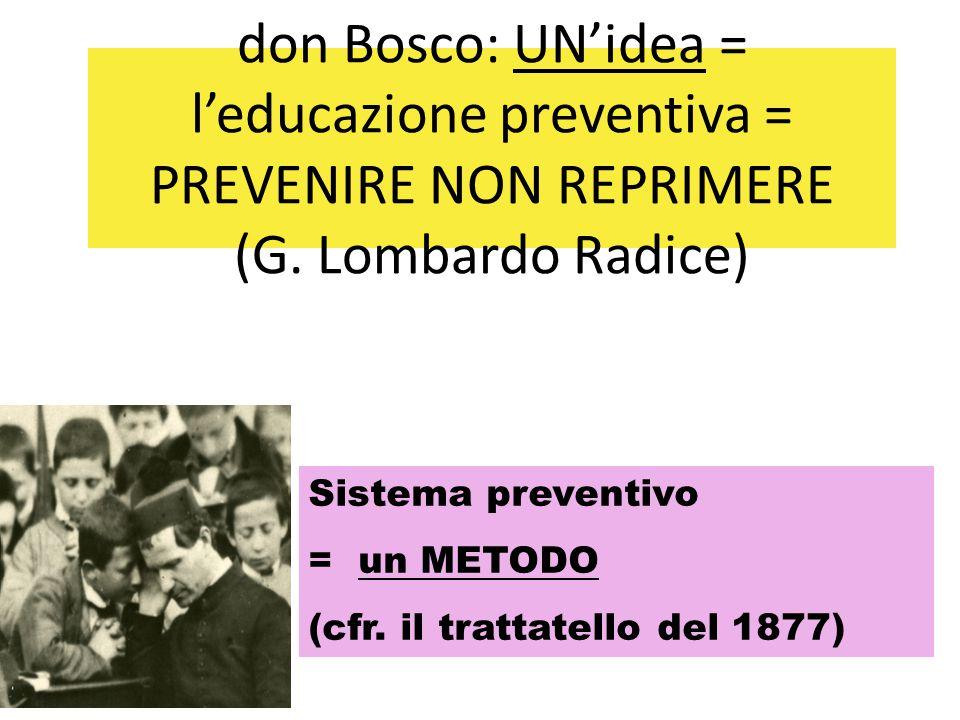 don Bosco: UN'idea = l'educazione preventiva = PREVENIRE NON REPRIMERE (G. Lombardo Radice) Sistema preventivo = un METODO (cfr. il trattatello del 18