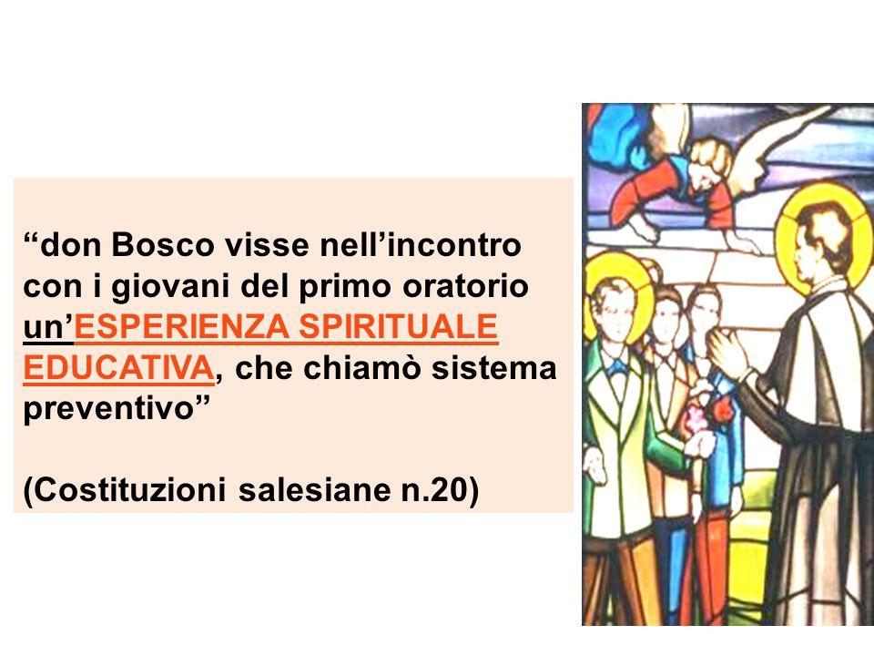 don Bosco visse nell'incontro con i giovani del primo oratorio un'ESPERIENZA SPIRITUALE EDUCATIVA, che chiamò sistema preventivo (Costituzioni salesiane n.20)