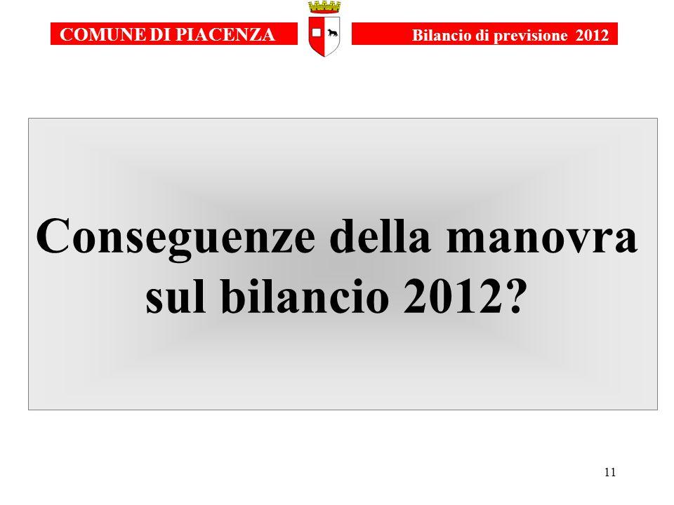 11 Conseguenze della manovra sul bilancio 2012 COMUNE DI PIACENZA Bilancio di previsione 2012