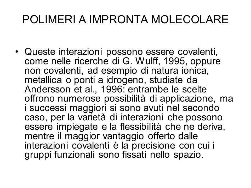 POLIMERI A IMPRONTA MOLECOLARE Queste interazioni possono essere covalenti, come nelle ricerche di G. Wulff, 1995, oppure non covalenti, ad esempio di