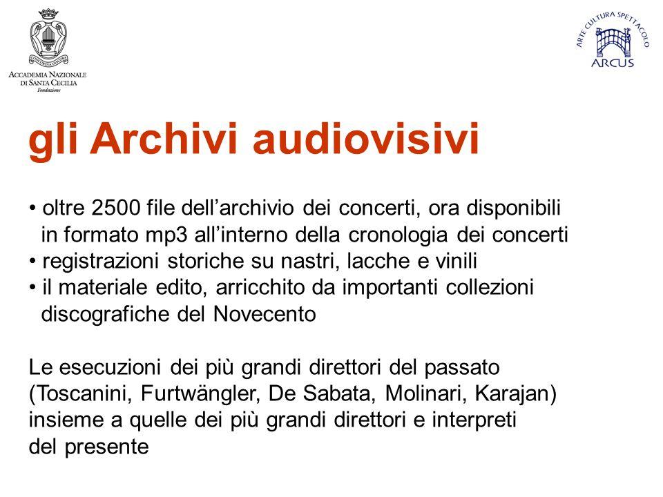 gli Archivi audiovisivi oltre 2500 file dell'archivio dei concerti, ora disponibili in formato mp3 all'interno della cronologia dei concerti registrazioni storiche su nastri, lacche e vinili il materiale edito, arricchito da importanti collezioni discografiche del Novecento Le esecuzioni dei più grandi direttori del passato (Toscanini, Furtwängler, De Sabata, Molinari, Karajan) insieme a quelle dei più grandi direttori e interpreti del presente