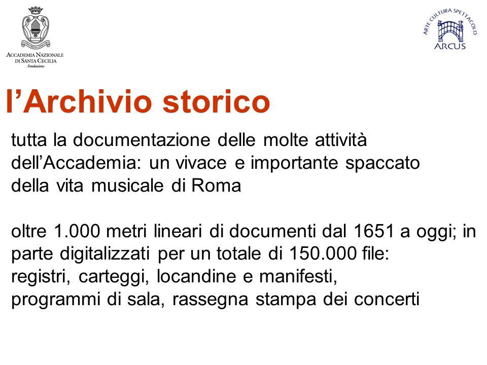 l'Archivio storico tutta la documentazione delle molte attività dell'Accademia: un vivace e importante spaccato della vita musicale di Roma oltre 1.000 metri lineari di documenti dal 1651 a oggi; in parte digitalizzati per un totale di 150.000 file: registri, carteggi, locandine e manifesti, programmi di sala, rassegna stampa dei concerti