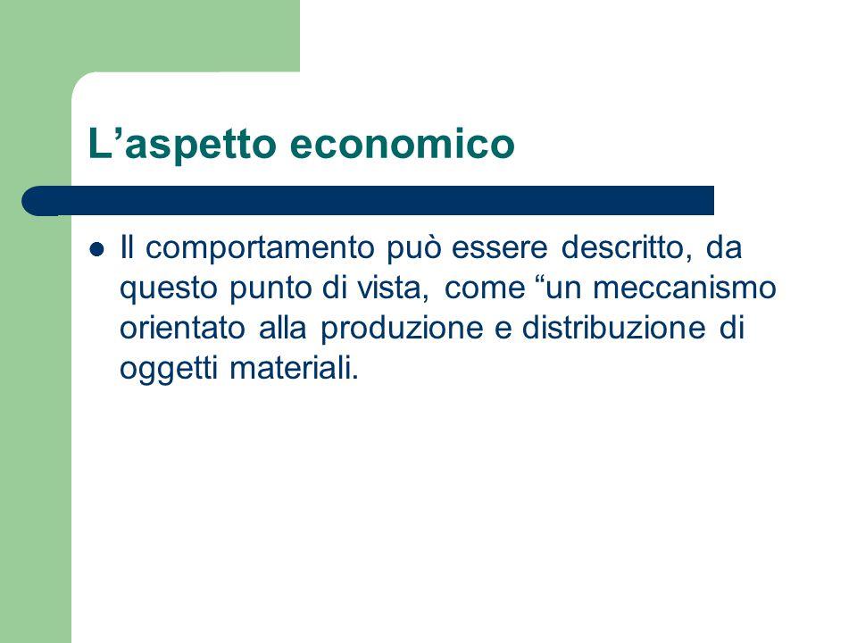 """L'aspetto economico Il comportamento può essere descritto, da questo punto di vista, come """"un meccanismo orientato alla produzione e distribuzione di"""