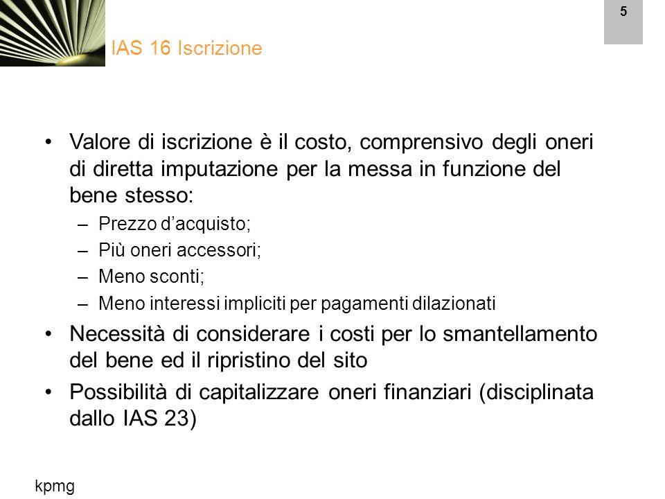 kpmg 6 Oneri non capitalizzabili: –Costi amministrativi e generali; –Costi di avviamento e preproduzione; –Perdite operative IAS 16 Iscrizione