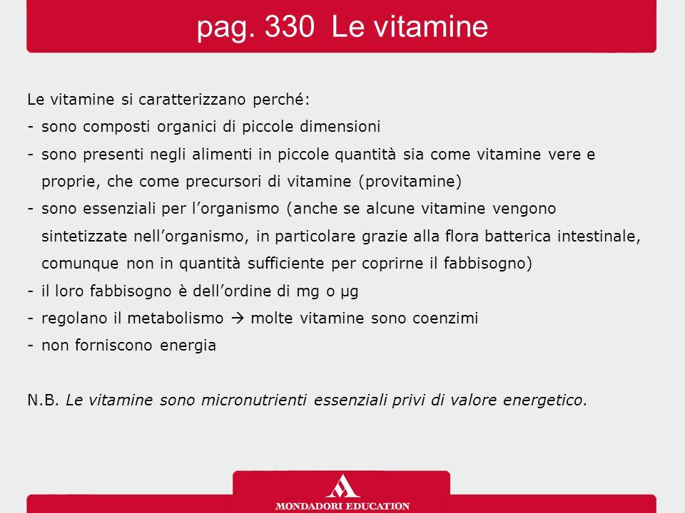 Le vitamine si caratterizzano perché: -sono composti organici di piccole dimensioni -sono presenti negli alimenti in piccole quantità sia come vitamine vere e proprie, che come precursori di vitamine (provitamine) -sono essenziali per l'organismo (anche se alcune vitamine vengono sintetizzate nell'organismo, in particolare grazie alla flora batterica intestinale, comunque non in quantità sufficiente per coprirne il fabbisogno) -il loro fabbisogno è dell'ordine di mg o μg -regolano il metabolismo  molte vitamine sono coenzimi -non forniscono energia N.B.