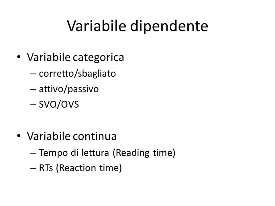 Variabile dipendente Variabile categorica – corretto/sbagliato – attivo/passivo – SVO/OVS Variabile continua – Tempo di lettura (Reading time) – RTs (Reaction time)