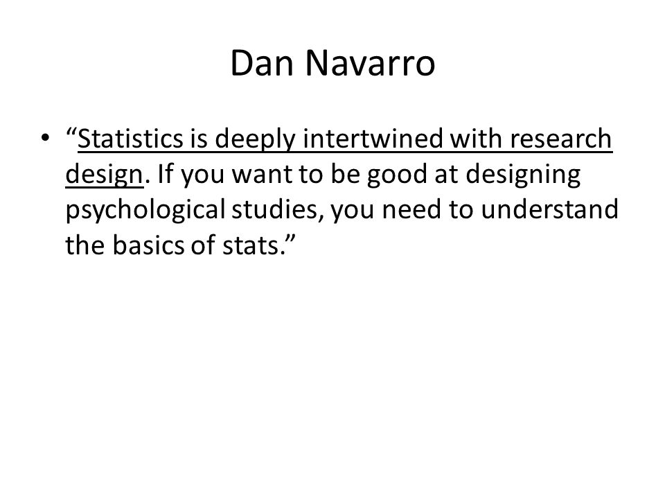 "Dan Navarro ""Statistics is deeply intertwined with research design. If you want to be good at designing psychological studies, you need to understand"