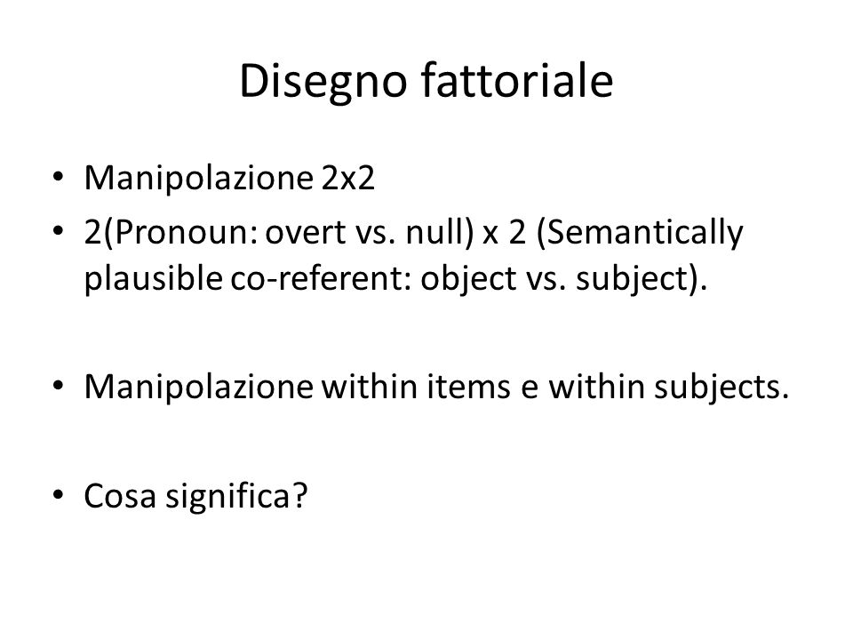 Disegno fattoriale Manipolazione 2x2 2(Pronoun: overt vs. null) x 2 (Semantically plausible co-referent: object vs. subject). Manipolazione within ite