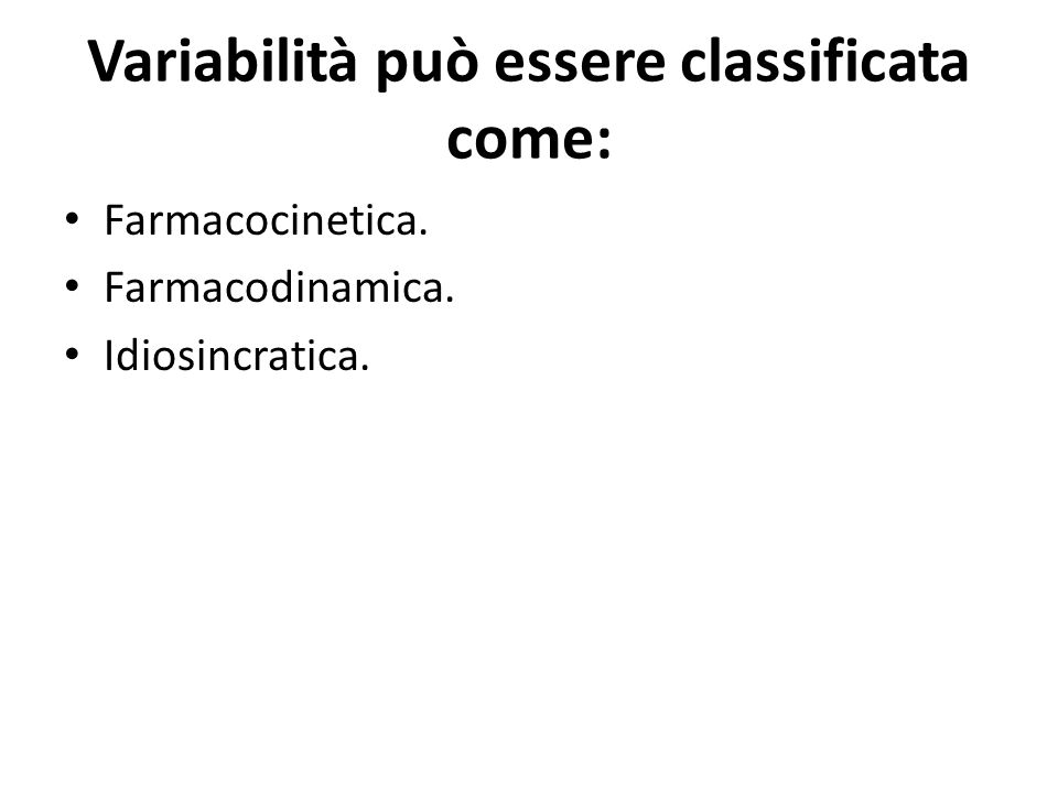 Variabilità può essere classificata come: Farmacocinetica. Farmacodinamica. Idiosincratica.