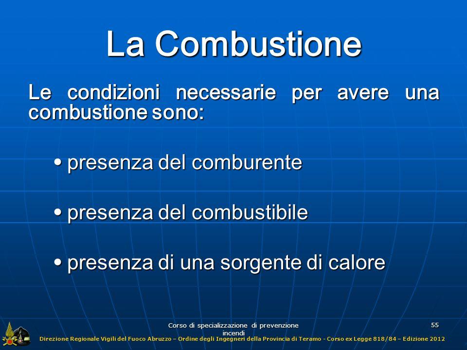Direzione Regionale Vigili del Fuoco Abruzzo – Ordine degli Ingegneri della Provincia di Teramo - Corso ex Legge 818/84 – Edizione 2012 Corso di specializzazione di prevenzione incendi 56 Tipi di combustione La combustione può essere classificate nel seguente modo: omogenea: combustione di sostanze gassose (sistema gas + gas); omogenea: combustione di sostanze gassose (sistema gas + gas); eterogenea: combustione di sostanze solide e liquide (sistema solido + gas o liquido + gas); eterogenea: combustione di sostanze solide e liquide (sistema solido + gas o liquido + gas); sistemi condensati (esplosivi):combustione estremamente veloce con aumento istantaneo di volume.
