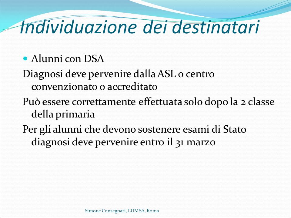 Individuazione dei destinatari Alunni con DSA Diagnosi deve pervenire dalla ASL o centro convenzionato o accreditato Può essere correttamente effettua