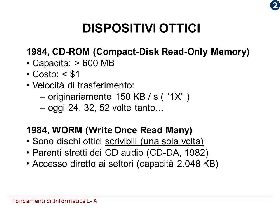 Fondamenti di Informatica L- A DISPOSITIVI OTTICI 1984, CD-ROM (Compact-Disk Read-Only Memory) Capacità: > 600 MB Costo: < $1 Velocità di trasferiment