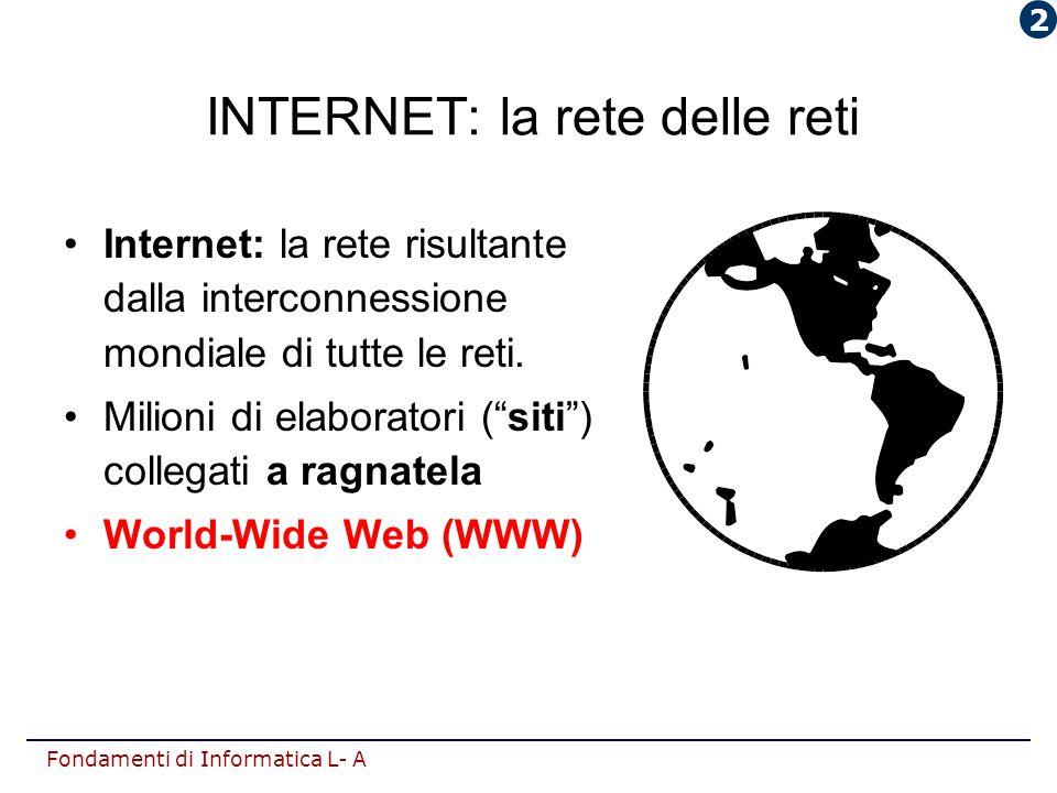 Fondamenti di Informatica L- A INTERNET: la rete delle reti Internet: la rete risultante dalla interconnessione mondiale di tutte le reti. Milioni di