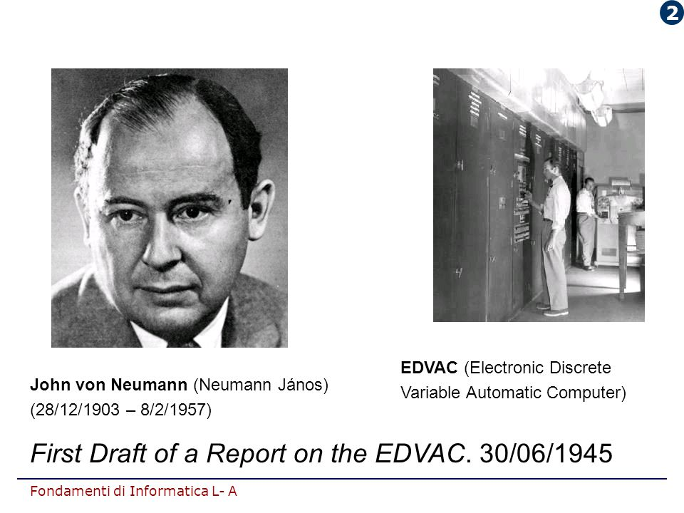 Fondamenti di Informatica L- A EDVAC (Electronic Discrete Variable Automatic Computer) John von Neumann (Neumann János) (28/12/1903 – 8/2/1957) First Draft of a Report on the EDVAC.