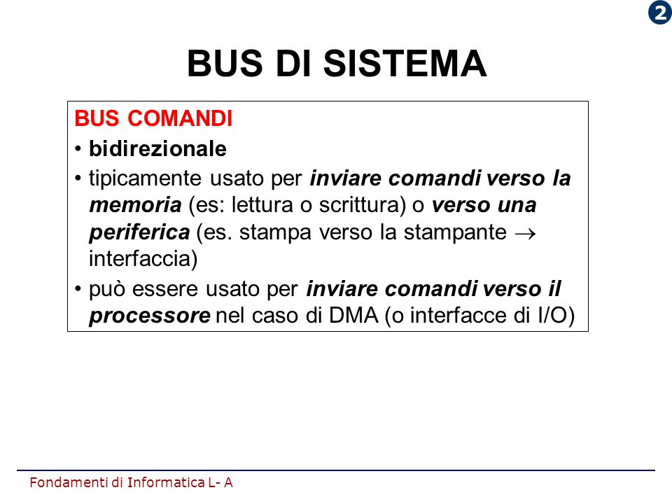 Fondamenti di Informatica L- A BUS COMANDI bidirezionale tipicamente usato per inviare comandi verso la memoria (es: lettura o scrittura) o verso una