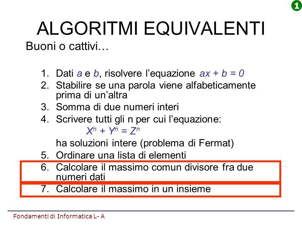 Fondamenti di Informatica L- A ALGORITMI EQUIVALENTI Buoni o cattivi… 1.Dati a e b, risolvere l'equazione ax + b = 0 2.Stabilire se una parola viene a