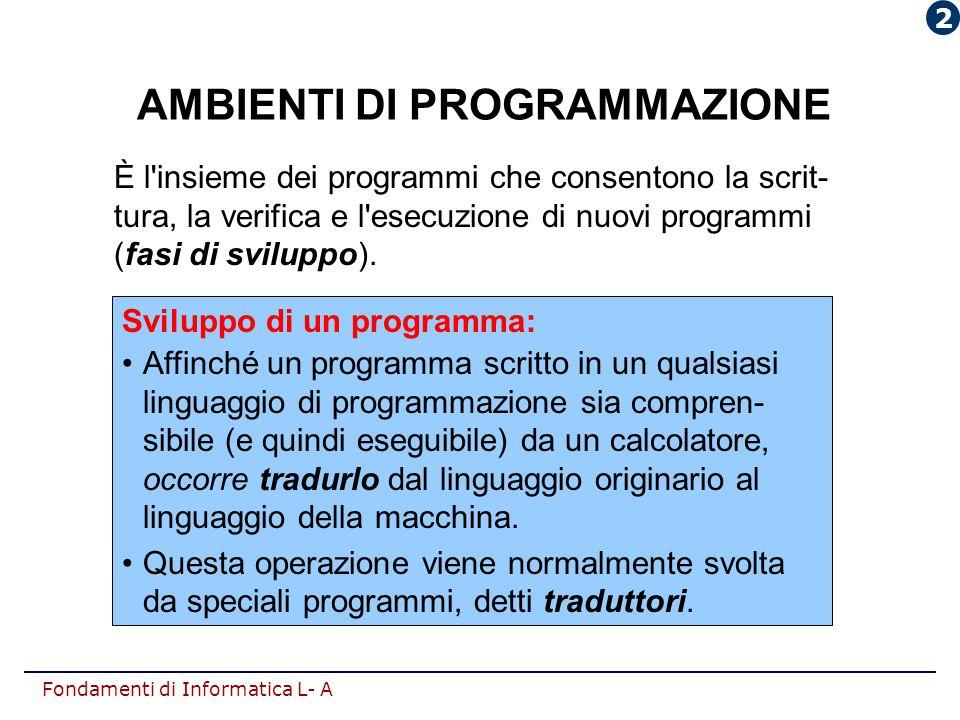 Fondamenti di Informatica L- A AMBIENTI DI PROGRAMMAZIONE È l'insieme dei programmi che consentono la scrit- tura, la verifica e l'esecuzione di nuovi