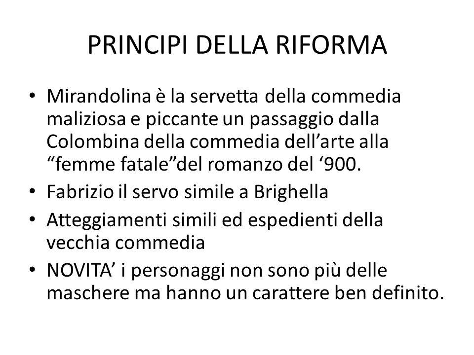 PRINCIPI DELLA RIFORMA Mirandolina è la servetta della commedia maliziosa e piccante un passaggio dalla Colombina della commedia dell'arte alla femme fatale del romanzo del '900.