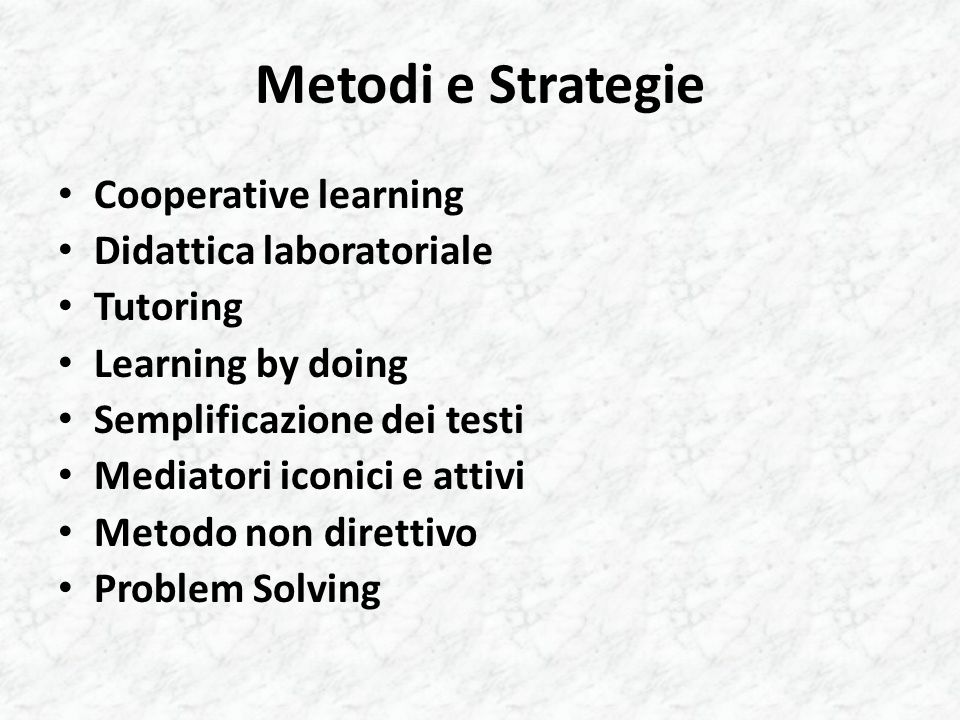 Metodi e Strategie Cooperative learning Didattica laboratoriale Tutoring Learning by doing Semplificazione dei testi Mediatori iconici e attivi Metodo non direttivo Problem Solving