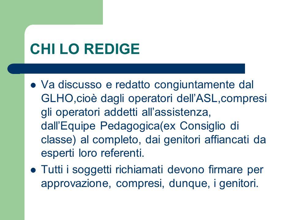CHI LO REDIGE Va discusso e redatto congiuntamente dal GLHO,cioè dagli operatori dell'ASL,compresi gli operatori addetti all'assistenza, dall'Equipe P