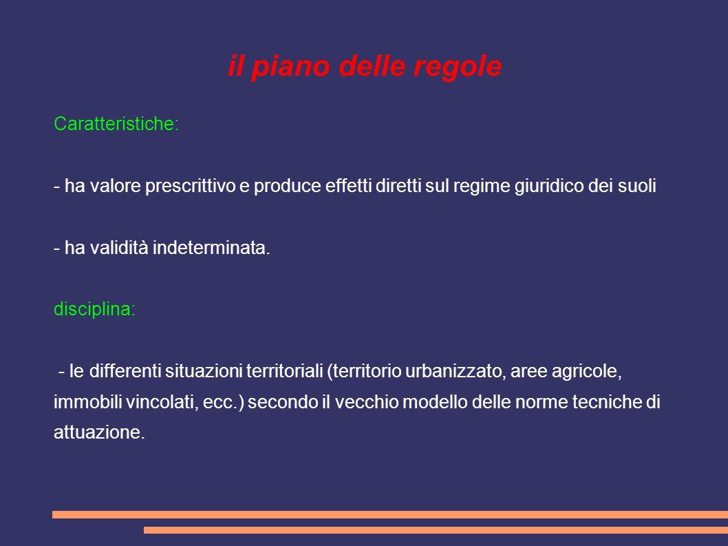 il piano delle regole Caratteristiche: - ha valore prescrittivo e produce effetti diretti sul regime giuridico dei suoli - ha validità indeterminata.