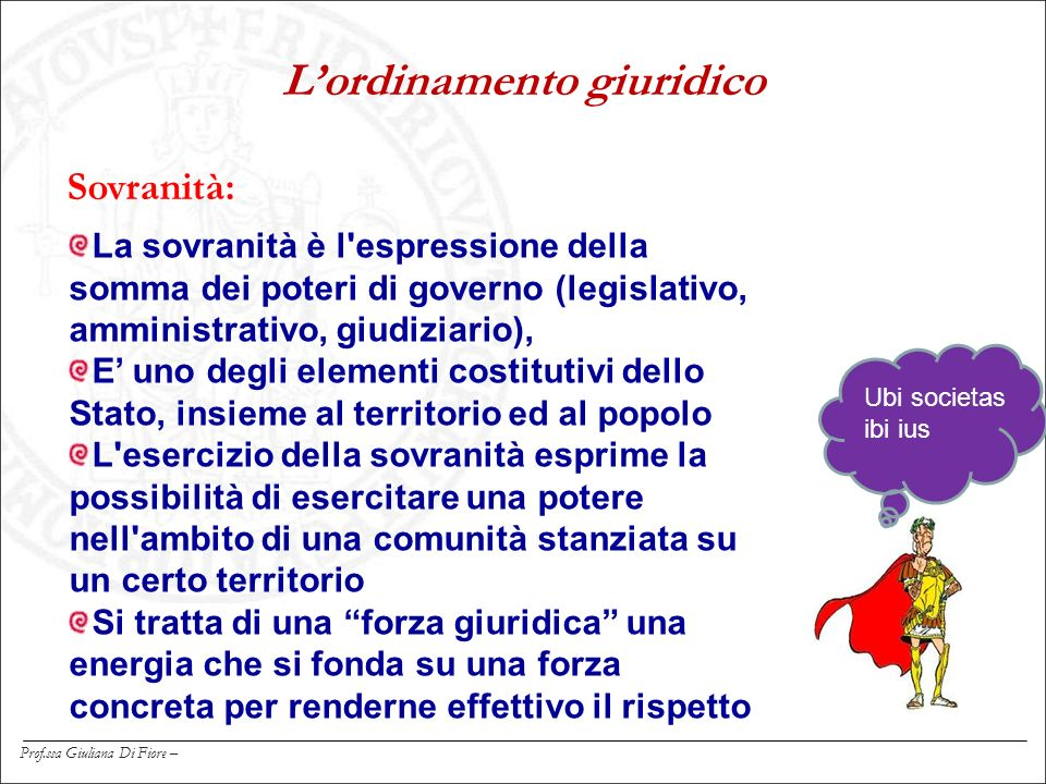 Prof.ssa Giuliana Di Fiore – Sovranità: L'ordinamento giuridico Ubi societas ibi ius La sovranità è l'espressione della somma dei poteri di governo (l