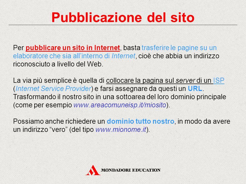 Pubblicazione del sito Per pubblicare un sito in Internet, basta trasferire le pagine su un elaboratore che sia all'interno di Internet, cioè che abbi
