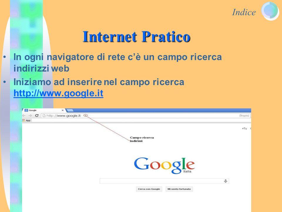 Indice Internet Pratico In ogni navigatore di rete c'è un campo ricerca indirizzi web Iniziamo ad inserire nel campo ricerca http://www.google.it