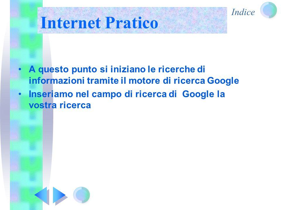 Internet Pratico A questo punto si iniziano le ricerche di informazioni tramite il motore di ricerca Google Inseriamo nel campo di ricerca di Google l