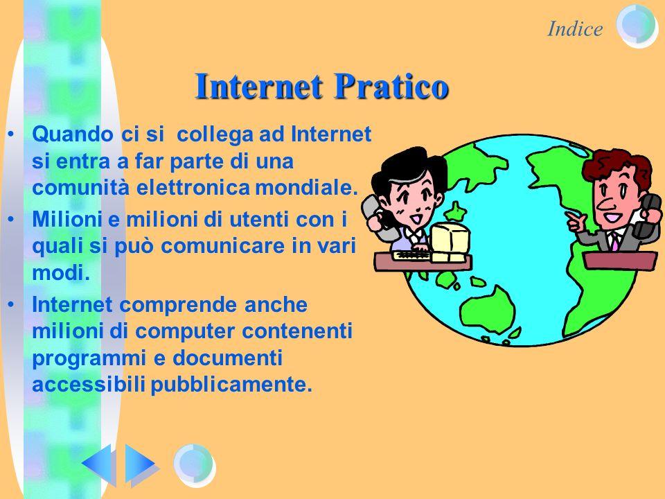 Indice Internet Pratico Quando ci si collega ad Internet si entra a far parte di una comunità elettronica mondiale. Milioni e milioni di utenti con i