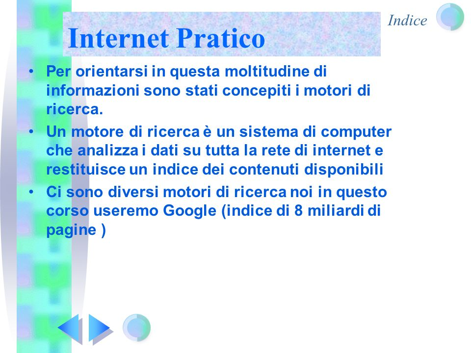 Internet Pratico Per orientarsi in questa moltitudine di informazioni sono stati concepiti i motori di ricerca. Un motore di ricerca è un sistema di c