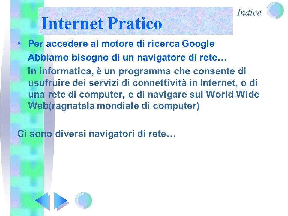 Indice Internet Pratico Per accedere al motore di ricerca Google Abbiamo bisogno di un navigatore di rete… in informatica, è un programma che consente