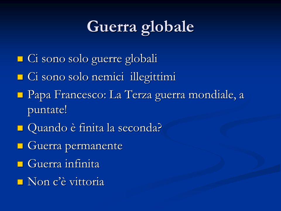 Guerra globale Ci sono solo guerre globali Ci sono solo guerre globali Ci sono solo nemici illegittimi Ci sono solo nemici illegittimi Papa Francesco: La Terza guerra mondiale, a puntate.