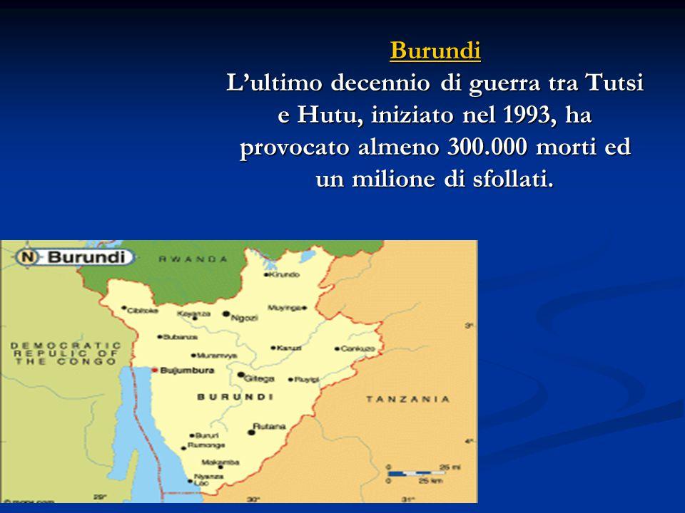 Burundi L'ultimo decennio di guerra tra Tutsi e Hutu, iniziato nel 1993, ha provocato almeno 300.000 morti ed un milione di sfollati.