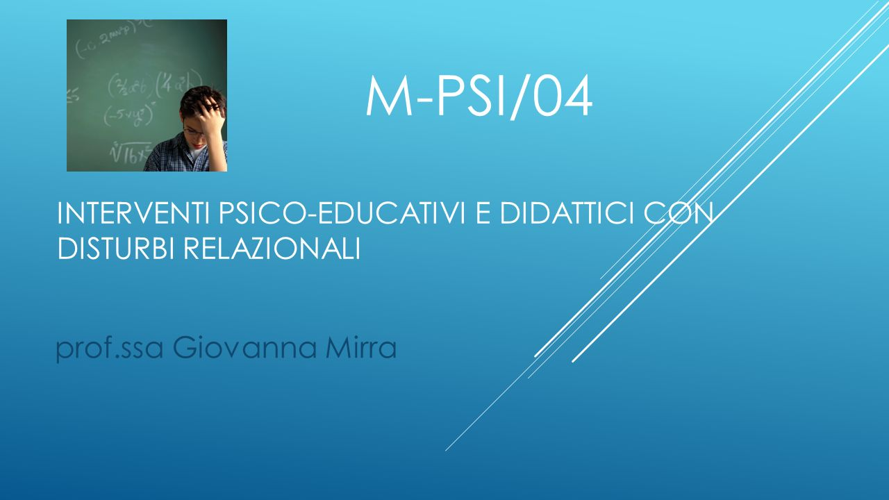 M-PSI/04 INTERVENTI PSICO-EDUCATIVI E DIDATTICI CON DISTURBI RELAZIONALI prof.ssa Giovanna Mirra