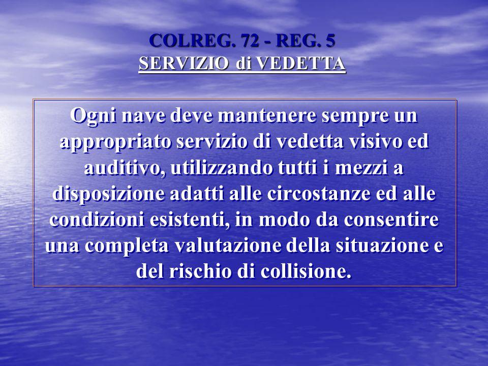COLREG. 72 - REG. 5 SERVIZIO di VEDETTA Ogni nave deve mantenere sempre un appropriato servizio di vedetta visivo ed auditivo, utilizzando tutti i mez