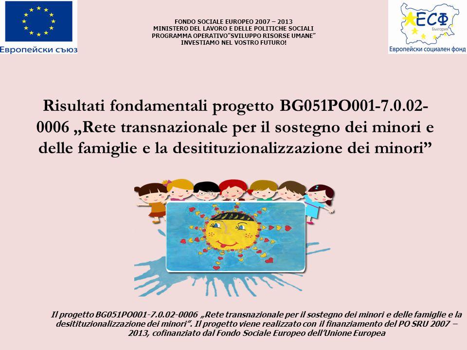 """Risultati fondamentali progetto BG051PO001-7.0.02- 0006 """"Rete transnazionale per il sostegno dei minori e delle famiglie e la desitituzionalizzazione dei minori FONDO SOCIALE EUROPEO 2007 – 2013 MINISTERO DEL LAVORO E DELLE POLITICHE SOCIALI PROGRAMMA OPERATIVO SVILUPPO RISORSE UMANE INVESTIAMO NEL VOSTRO FUTURO."""