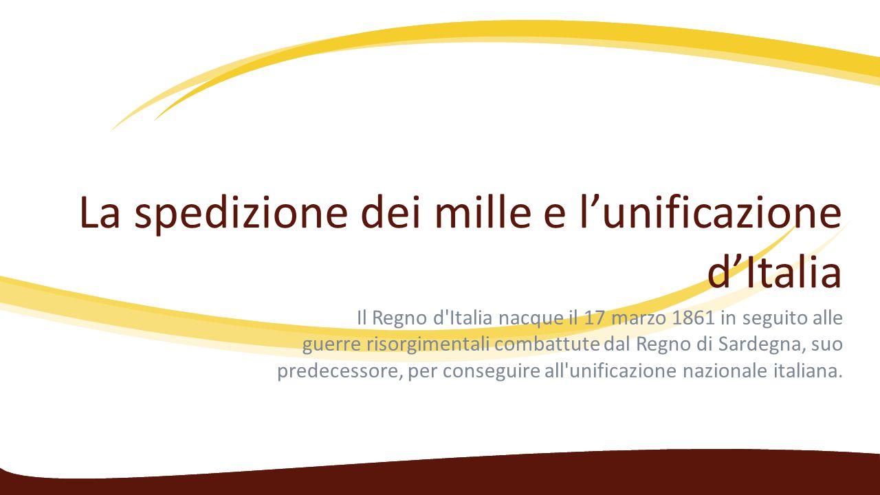 La spedizione dei mille e l'unificazione d'Italia Il Regno d'Italia nacque il 17 marzo 1861 in seguito alle guerre risorgimentali combattute dal Regno