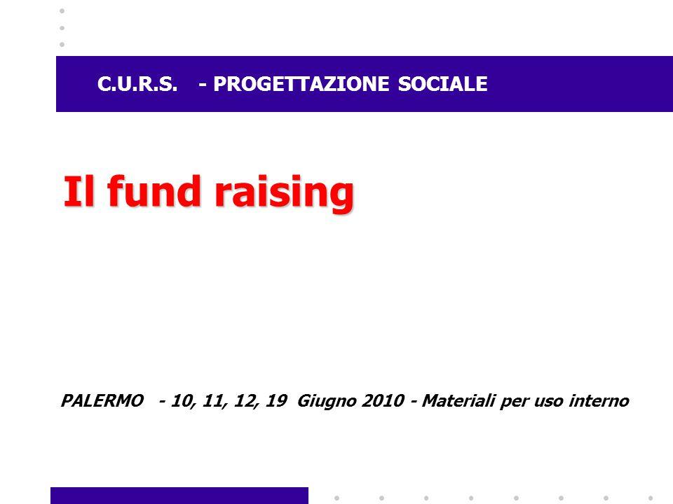C.U.R.S. - PROGETTAZIONE SOCIALE Il fund raising PALERMO - 10, 11, 12, 19 Giugno 2010 - Materiali per uso interno